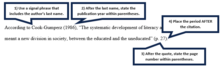 "Example: According to Cook-Gumperz (1986), ""The systematic development of literacy and schooling meant a new division in society, between the educated and the uneducated"" (p. 27). Note 1: Use a signal phrase that includes the author's last name. Note 2: After the last name, state the publication year within parentheses. Note 3: After the quote, state the page number with paretheses. Note 4: Place the period after the citation."